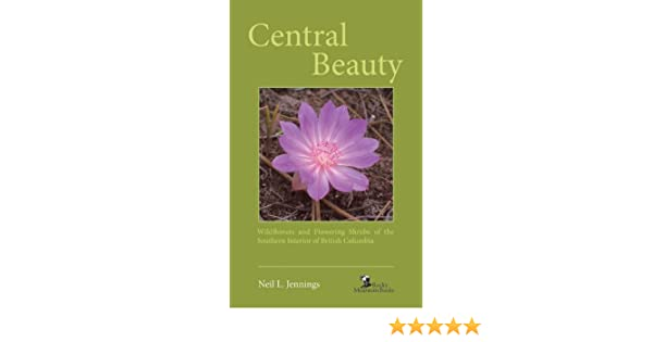 Central Beauty Wildflowers and Flowering Shrubs of the Southern Interior of British Columbia