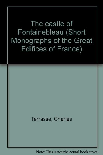 The castle of Fontainebleau (Short Monographs of the Great Edifices of France)