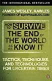 How to Survive The End Of The World As We Know It Tactics Techniques And Technologies For Uncertain Times by Rawles James Wesley 2010