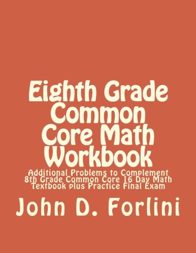 Eighth Grade Common Core Math Workbook: Additional Problems to Complement 8th Grade Common Core 16 Day Math Textbook plus Practice Final Exam