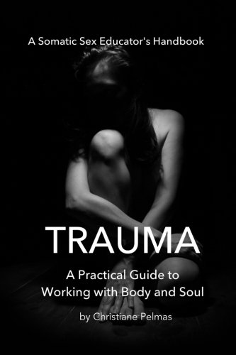 Practical Bodies - Trauma: A Practical Guide  to Working with  Body and Soul (Somatic Sex Educator's Handbook) (Volume 1)