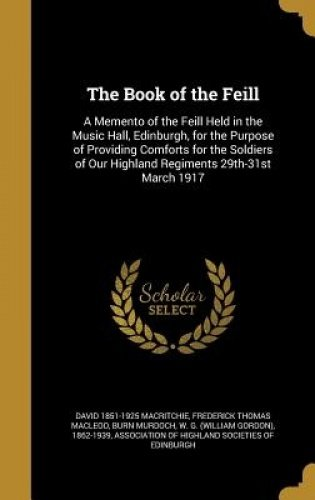 The Book of the Feill: A Memento of the Feill Held in the Music Hall, Edinburgh, for the Purpose of Providing Comforts for the Soldiers of Our Highland Regiments 29th-31st March 1917 pdf