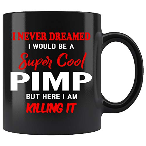 Pimp Coffee Mug. I Never Dreamed I Would Be A Super Cool Pimp But Here I Am Killing It Funny Coffee Cup Top Gifts for Women Men 11 oz black