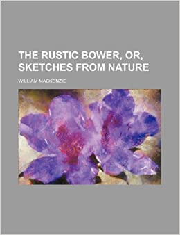 The Rustic Bower, Or, Sketches From Nature