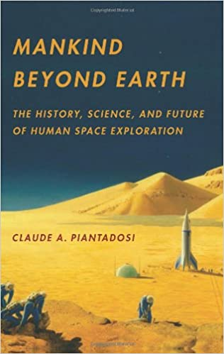 mankind beyond earth the history science and future of human  mankind beyond earth the history science and future of human space exploration claude piantadosi 9780231162425 com books