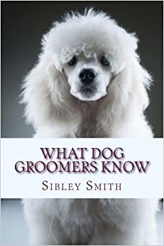 Book What Dog Groomers Know by Sibley Smith (2014-10-06)
