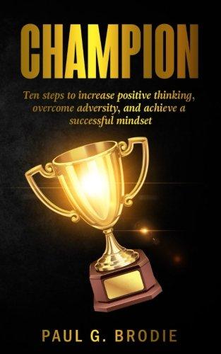 Champion: Ten Ways to Develop A Successful Mindset (Paul G. Brodie Seminar Series Book 6)