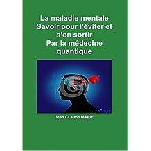 La maladie mentale Par la médecine quantique: Savoir pour l'éviter et s'en sortir. (Passez du mental à l'esprit du surmental par la médecine quantique. t. 4) (French Edition)
