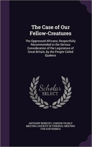 Book The Case of Our Fellow-Creatures: The Oppressed Africans, Respectfully Recommended to the Serious Consideration of the Legislature of Great-Britain, by the People Called Quakers