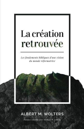 La cration retrouve (Creation Regained : Biblical Basics for a Reformational Worldview): Les fondements bibliques d'une vision du monde rformatrice (French Edition)