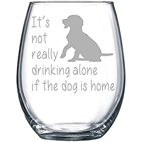 It's not really drinking alone if the dog is home stemless wine glass, 15 oz. Perfect Dog Love