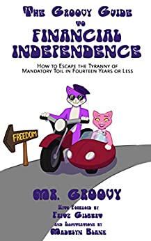 The Groovy Guide to Financial Independence: How to Escape the Tyranny of Mandatory Toil in Fourteen Years or Less by [Groovy, Mr.]