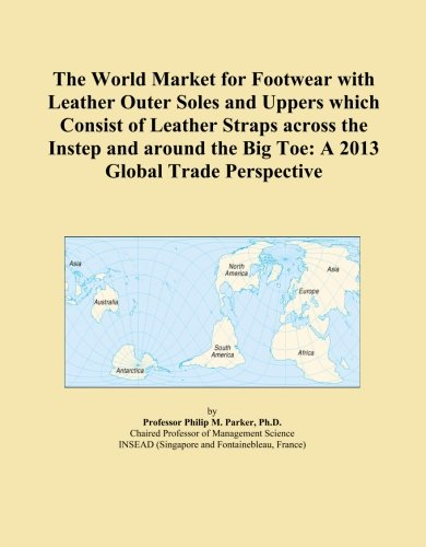 2013 Instep - The World Market for Footwear with Leather Outer Soles and Uppers which Consist of Leather Straps across the Instep and around the Big Toe: A 2013 Global Trade Perspective