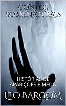 CONTOS SOBRENATURAIS: HISTÓRIAS DE APARIÇÕES E MEDO (Portuguese Edition) by [BARGOM, LÉO]
