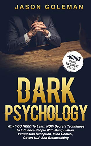 (Dark Psychology: Why YOU NEED to Learn NOW secrets techniques to influence people with Manipulation, Persuasion, Deception, Mind Control, Covert NLP and Brainwashing + BONUS)