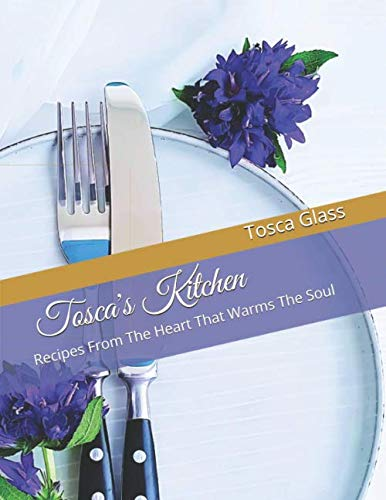 Tosca's Kitchen: Recipes From The Heart That Warms The Soul by Tosca Glass