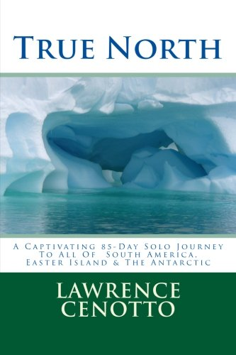 True North: A Captivating 85-Day Solo Journey To All of South America & Easter Island & The Antarctic PDF