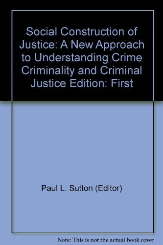 Social Construction of Justice : A New Approach to Understanding Crime, Criminality, and Criminal Justice