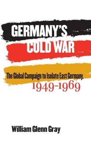 Germany's Cold War: The Global Campaign to Isolate East Germany, 1949-1969 pdf