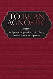 To Be an Agnostic: An Agnostic Approach to Life, Liberty, and the Pursuit of Happiness