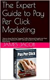 The Expert Guide to  Pay Per Click Marketing : 'How to Have Red Hot Targeted Traffic Delivered Straight into Your Website for Massive Profits!' Ultimate Guide to Pay-Per-Click Advertising