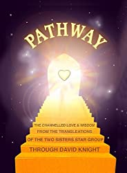PATHWAY : The Channeled Love and Wisdom from the Trans-Leátions of the Two Sisters Star Group (Spiritual Guidance and Education Book 1)