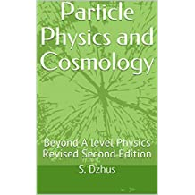 Particle Physics and Cosmology: Beyond A level Physics Revised Second Edition (Physics Lessons Book 1)