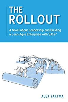 The Rollout: A Novel about Leadership and Building a Lean-Agile Enterprise with SAFe® by [Yakyma, Alex]