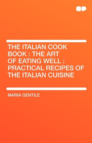 Read Online The Italian Cook Book: The Art of Eating Well: Practical Recipes of the Italian Cuisine ebook