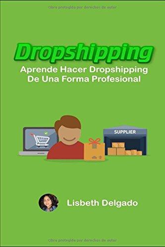 DROPSHIPPING: Aprende Hacer Dropshipping De Una Forma Profesional (Spanish Edition) [Lisbeth Delgado] (Tapa Blanda)