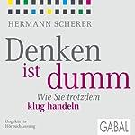 Denken ist dumm: Wie Sie trotzdem klug handeln | Hermann Scherer