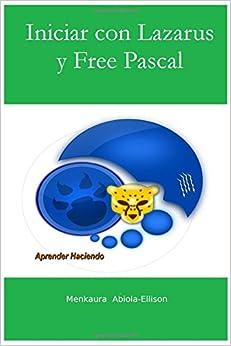 Iniciar Con Lazarus Y Free Pascal: Aprender Haciendo por Menkaura Abiola-ellison