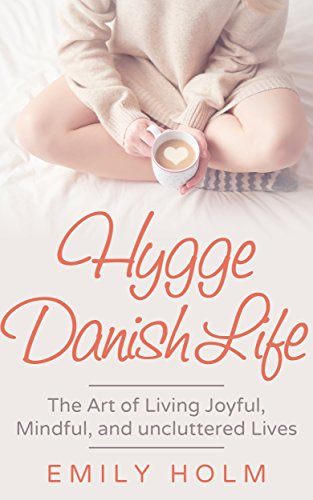 Hygge Danish Life: The Art Of Living Joyful, Hygge, And Clutter-Free Lives
