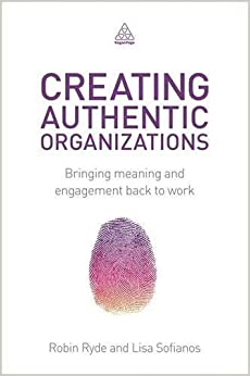 Creating Authentic Organizations: Bringing Meaning and Engagement Back to Work by Robin Ryde (2014-10-28)
