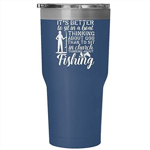 It's Better To Sit In A Boat Thinking Abour God Tumbler 30 oz Stainless Steel, I Sit In Church Thinking About Fishing Travel Mug, Gift for Outdoor Activity (Tumbler - Blue) -