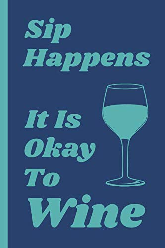 """Sip Happens It is Okay to Wine: 6 x 9"""" Notebook Journal to Write In with 114 Lightly Lined College Ruled Pages and a Funny Quote on the Cover in Blue by Modern Clover Journals"""