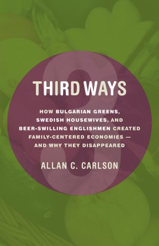 Download Third Ways: How Bulgarian Greens, Swedish Housewives, and Beer-Swilling Englishmen Created Family-Centered Economies - And Why They Disappeared (Culture of Enterprise) pdf