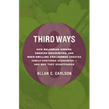 Third Ways: How Bulgarian Greens, Swedish Housewives, and Beer-Swilling Englishmen Created Family-Centered Economies - And Why They Disappeared