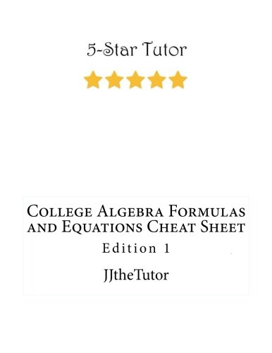 College Algebra Formulas And Equations Cheat Sheet: Edition 1 (JJtheTutor's Cheat Sheets) (Volume 1)