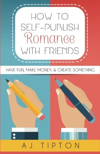 How to Self-Publish Romance with Friends: Have Fun, Make Money, & Create Something