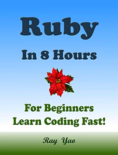 RUBY Programming Language. In 8 Hours, For Beginners, Learn Coding Fast! Ruby Crash Course, Ruby QuickStart eBook, Ruby Tutorial Book With Program Samples. In Easy Steps! An Ultimate Beginner's Guide
