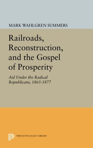 Read Online Railroads, Reconstruction, and the Gospel of Prosperity: Aid Under the Radical Republicans, 1865-1877 (Princeton Legacy Library) pdf
