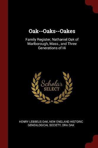 Oak--Oaks--Oakes: Family Register, Nathaniel Oak of Marlborough, Mass., and Three Generations of Hi pdf epub