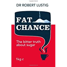 Fat Chance: The bitter truth about sugar by Dr. Robert Lustig (2013-01-03)