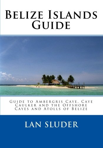 Belize Islands Guide: Guide to Ambergris Caye, Caye Caulker and the Offshore Cayes and Atolls of Belize pdf