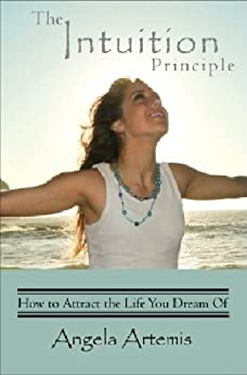 The Intuition Principle: How to Attract the Life You Dream Of by [Artemis, Angela]