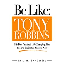 Be Like: Tony Robbins - His Best Practical Life Changing Tips to Have Unlimited Success Now