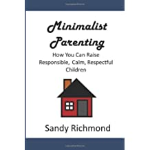 Minimalist Parenting: How You Can Raise Responsible, Calm, Respectful Children