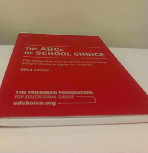 The Friedman Foundation for Educational Choice- The ABC's of School Choice- A Comprehensive Guide to Every Private School Choice in America [2013 Edition]