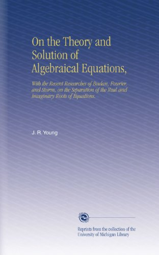 Algebraical Equations - On the Theory and Solution of Algebraical Equations,: With the Recent Researches of Budan, Fourier, and Sturm, on the Separation of the Real and Imaginary Roots of Equations.